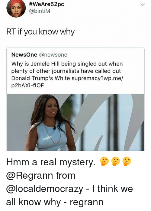 Memes, White, and Mystery:  #WeAre52pc  @bintiM  RT if you know why  ewsOne @newsone  Why is Jemele Hill being singled out when  plenty of other journalists have called out  Donald Trump's White supremacy?wp.me/  p2bAXi-flOF Hmm a real mystery. 🤔🤔🤔 @Regrann from @localdemocrazy - I think we all know why - regrann