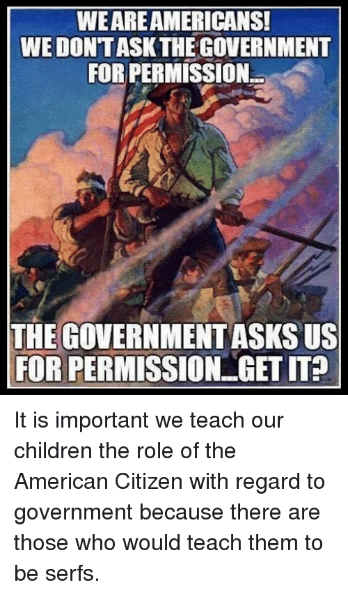 Children, American, and Government: WEAREAMERICANS!  WE DONT ASK THE GOVERNMENT  FOR PERMISSION.  THE GOVERNMENT ASKS US  FOR PERMISSION GET IT?