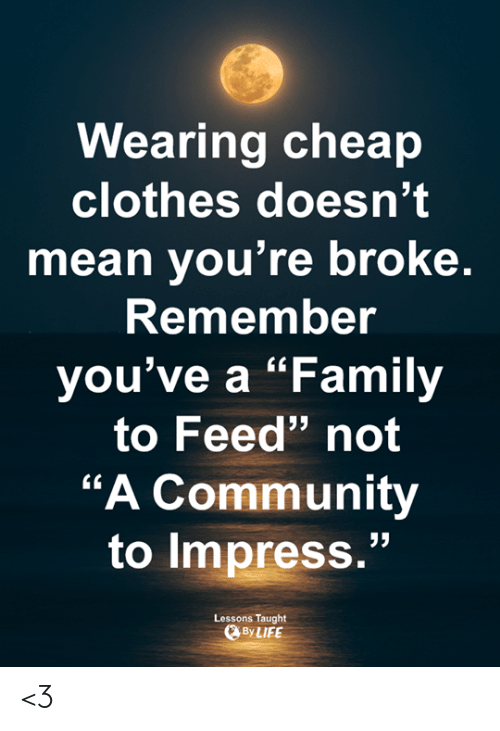 "Clothes, Community, and Family: Wearing cheap  clothes doesn't  mean you're broke  Remembe  you've a ""Family  to Feed"" not  ""A Community  to impress.""  Lessons Taught  ByLIFE <3"
