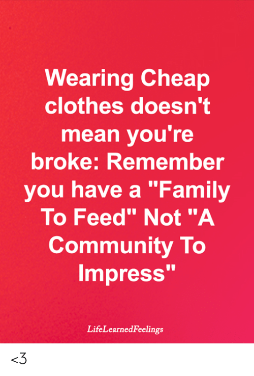 "Clothes, Community, and Family: Wearing Cheap  clothes doesn't  mean you're  broke: Remember  you have a ""Family  To Feed"" Not ""A  Community To  Impress'""  LifeLearnedFeelings <3"