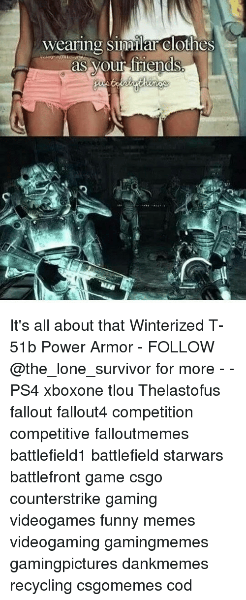 Memes, Survivor, and Battlefront: wearing similar clothes  as your friends It's all about that Winterized T-51b Power Armor - FOLLOW @the_lone_survivor for more - - PS4 xboxone tlou Thelastofus fallout fallout4 competition competitive falloutmemes battlefield1 battlefield starwars battlefront game csgo counterstrike gaming videogames funny memes videogaming gamingmemes gamingpictures dankmemes recycling csgomemes cod