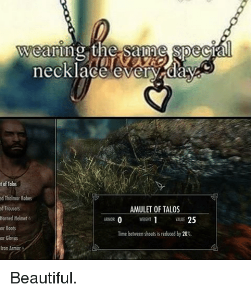 Beautiful, Memes, and Boots: Wearing the Saline Special  necklace everyday  of Talos  Tholmor Robes  AMULET OF TALOS  ed Trousers  Horned Helmet  25  or Boots  Time between shoutsis reduced by 20%.  or Gloves  Iron Armor A Beautiful.