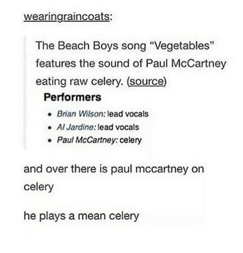 """Memes, Beach, and Mean: wearingraincoats:  The Beach Boys song """"Vegetables""""  features the sound of Paul McCartney  eating raw celery. (source)  Performers  Brian Wilson: lead vocals  Al Jardine: lead vocals  Paul McCartney: celery  e  and over there is paul mccartney on  celery  he plays a mean celery"""