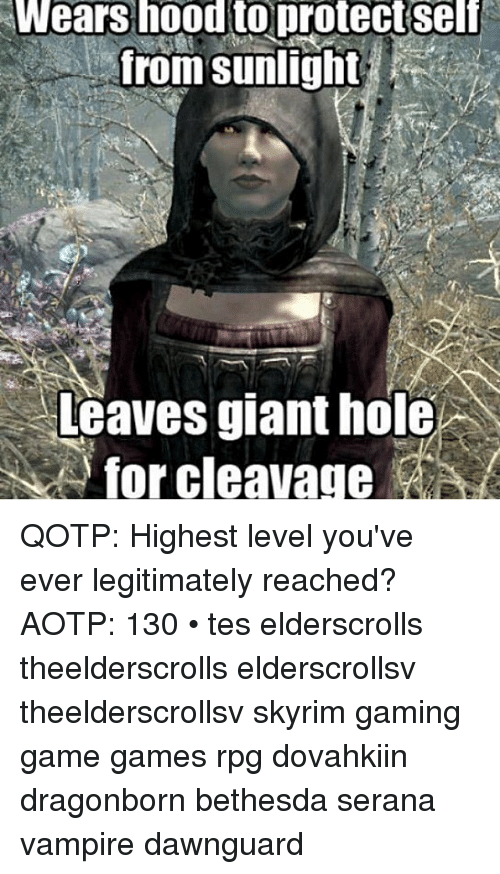 Skyrim, Holes, and Game: Wears hoodtoprotectself  from sunlight  Leaves giant hole  for cleavage QOTP: Highest level you've ever legitimately reached? AOTP: 130 • tes elderscrolls theelderscrolls elderscrollsv theelderscrollsv skyrim gaming game games rpg dovahkiin dragonborn bethesda serana vampire dawnguard
