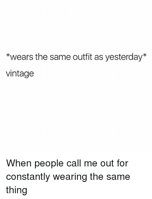 Girl Memes, Vintage, and Yesterday: *wears the same outfit as yesterday*  vintage When people call me out for constantly wearing the same thing