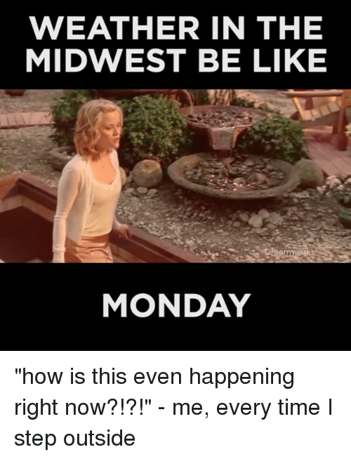"""Relatable, Step, and Steps: WEATHER IN THE  MIDWEST BE LIKE  MONDAY """"how is this even happening right now?!?!"""" - me, every time I step outside"""