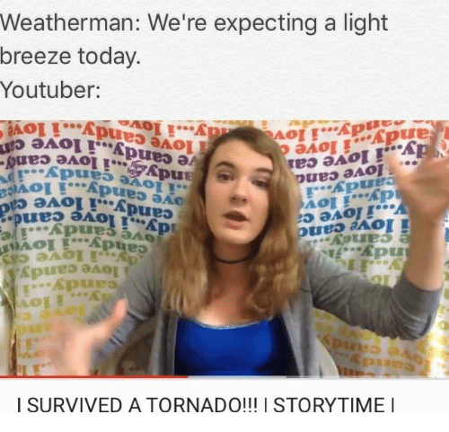 Memes, Tornado, and 🤖: Weatherman: We're expecting a light  breeze today.  Youtuber:  Ap  AOI  SURVIVED A TORNADO!!! I STORYTIME