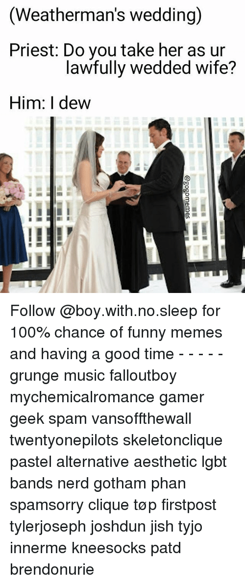 Anaconda, Clique, and Funny: (Weatherman's wedding)  Priest: Do you take her as ur  lawfully wedded wife?  Him: I dew Follow @boy.with.no.sleep for 100% chance of funny memes and having a good time - - - - - grunge music falloutboy mychemicalromance gamer geek spam vansoffthewall twentyonepilots skeletonclique pastel alternative aesthetic lgbt bands nerd gotham phan spamsorry clique tøp firstpost tylerjoseph joshdun jish tyjo innerme kneesocks patd brendonurie