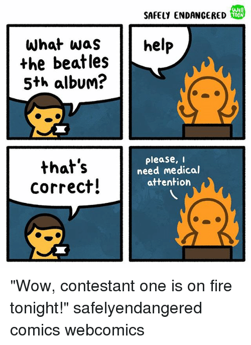 """Fire, Memes, and The Beatles: WEB  SAFELY ENDANGERED  help  What was  the beatles  5th album?  that's  correct!  please, i  need medical  attention """"Wow, contestant one is on fire tonight!"""" safelyendangered comics webcomics"""