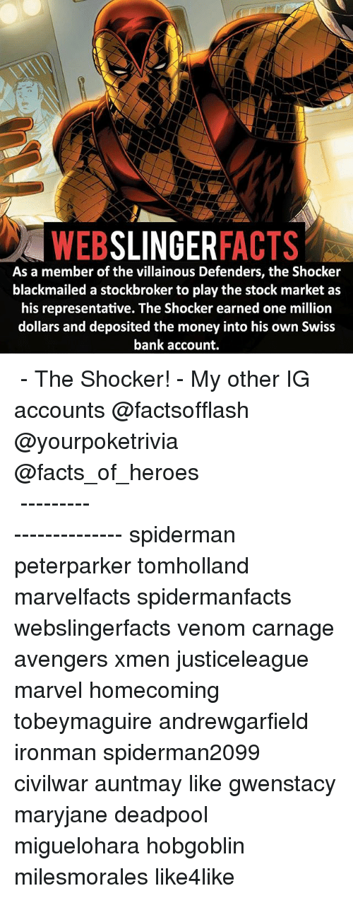 Memes, 🤖, and Xmen: WEB  SLINGER  FACTS  As a member of the villainous Defenders, the Shocker  blackmailed a stockbroker to play the stock market as  his representative. The Shocker earned one million  dollars and deposited the money into his own Swiss  bank account. ▲▲ - The Shocker! - My other IG accounts @factsofflash @yourpoketrivia @facts_of_heroes ⠀⠀⠀⠀⠀⠀⠀⠀⠀⠀⠀⠀⠀⠀⠀⠀⠀⠀⠀⠀⠀⠀⠀⠀⠀⠀⠀⠀⠀⠀⠀⠀⠀⠀⠀⠀ ⠀⠀----------------------- spiderman peterparker tomholland marvelfacts spidermanfacts webslingerfacts venom carnage avengers xmen justiceleague marvel homecoming tobeymaguire andrewgarfield ironman spiderman2099 civilwar auntmay like gwenstacy maryjane deadpool miguelohara hobgoblin milesmorales like4like