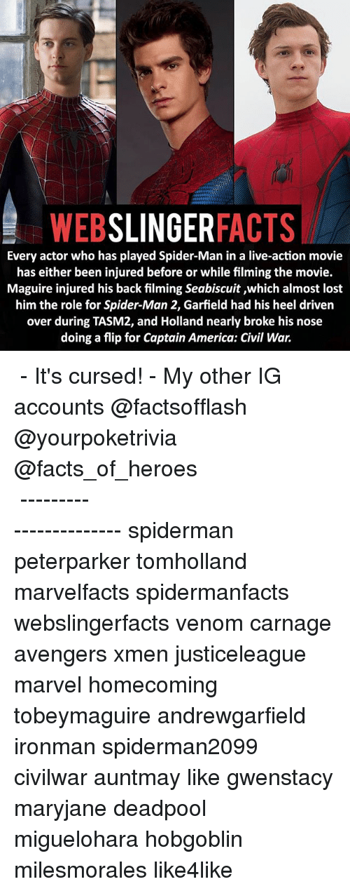 America, Captain America: Civil War, and Facts: WEB  SLINGER  FACTS  Every actor who has played Spider-Man in a live-action movie  has either been injured before or while filming the movie.  Maguire injured his back filming Seabiscuit ,which almost lost  him the role for Spider-Man 2, Garfield had his heel driven  over during TASM2, and Holland nearly broke his nose  doing a flip for Captain America: Civil War. ▲▲ - It's cursed! - My other IG accounts @factsofflash @yourpoketrivia @facts_of_heroes ⠀⠀⠀⠀⠀⠀⠀⠀⠀⠀⠀⠀⠀⠀⠀⠀⠀⠀⠀⠀⠀⠀⠀⠀⠀⠀⠀⠀⠀⠀⠀⠀⠀⠀⠀⠀ ⠀⠀----------------------- spiderman peterparker tomholland marvelfacts spidermanfacts webslingerfacts venom carnage avengers xmen justiceleague marvel homecoming tobeymaguire andrewgarfield ironman spiderman2099 civilwar auntmay like gwenstacy maryjane deadpool miguelohara hobgoblin milesmorales like4like