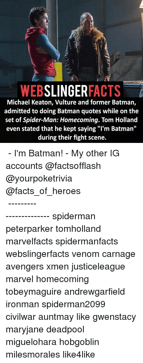 """Batman, Facts, and Memes: WEB  SLINGER  FACTS  Michael Keaton, Vulture and former Batman,  admitted to doing Batman quotes while on the  set of Spider-Man: Homecoming. Tom Holland  even stated that he kept saying """"I'm Batman''  during their fight scene. ▲▲ - I'm Batman! - My other IG accounts @factsofflash @yourpoketrivia @facts_of_heroes ⠀⠀⠀⠀⠀⠀⠀⠀⠀⠀⠀⠀⠀⠀⠀⠀⠀⠀⠀⠀⠀⠀⠀⠀⠀⠀⠀⠀⠀⠀⠀⠀⠀⠀⠀⠀ ⠀⠀----------------------- spiderman peterparker tomholland marvelfacts spidermanfacts webslingerfacts venom carnage avengers xmen justiceleague marvel homecoming tobeymaguire andrewgarfield ironman spiderman2099 civilwar auntmay like gwenstacy maryjane deadpool miguelohara hobgoblin milesmorales like4like"""