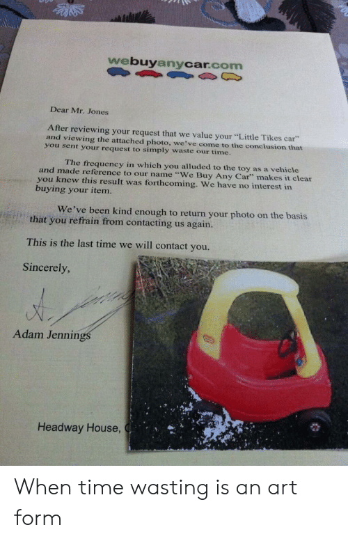 "House, Sincerely, and Time: webuyanycar.com  Dear Mr. Jones  After reviewing your request that we value your ""Little Tikes car  and viewing the attached photo, we've come to the conclusion that  you sent your request to simply waste our time.  The frequency in which you alluded to the toy as a vehicle  and made reference to our name ""We Buy Any Car"" makes it clear  you knew this result was forthcoming. We have no interest in  buying your item.  We've been kind enough to return your photo on the basis  that you refrain from contacting us again.  This is the last time we will contact you.  Sincerely  Adam Jennin  Headway House When time wasting is an art form"