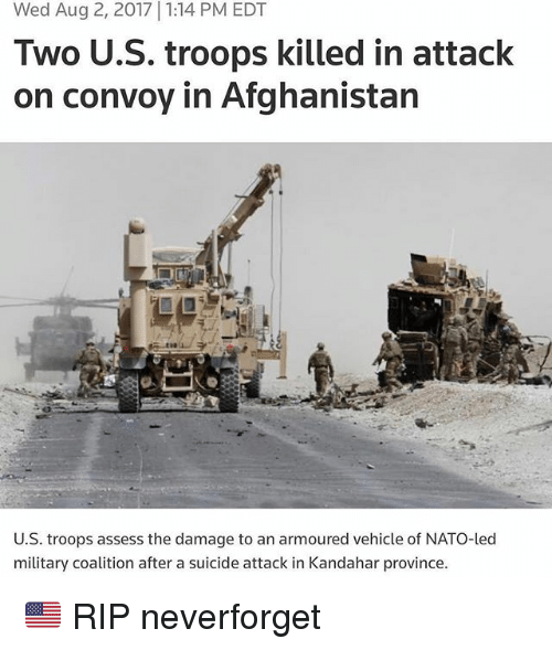 Memes, Afghanistan, and Nato: Wed Aug 2, 2017 1:14 PM EDT  Two U.S. troops killed in attack  on convoy in Afghanistan  U.S. troops assess the damage to an armoured vehicle of NATO-led  military coalition after a suicide attack in Kandahar province 🇺🇸 RIP neverforget