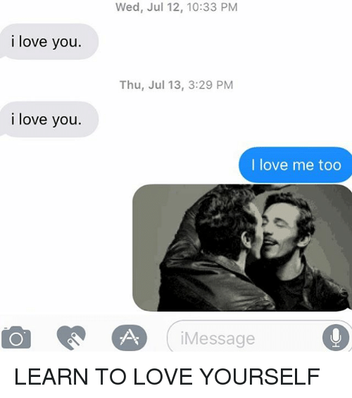 Love, Relationships, and Texting: Wed, Jul 12, 10:33 PM  i love you  Thu, Jul 13, 3:29 PM  i love you.  I love me too  (message 。  iMessage LEARN TO LOVE YOURSELF