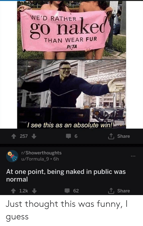 Funny, Reddit, and Peta: WE'D RATHER  go naked  THAN WEAR FUR  PETA  I see this as an absolute win!  TShare  257  6  r/Showerthoughts  u/Formula_9. 6h  At one point, being naked in public  normal  was  , Share  1,2k  62 Just thought this was funny, I guess