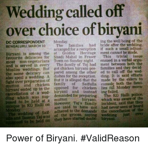 Arguing, Family, and Memes: Wedding called off  over choice of biryani  ing the well being of the  DC CORRESPONDENT Monday  BENGALURU, MARCH 10 The families  had bride after the wedding,  arranged for a reception if such a small adjust-  Biryani is among the at Golden Heritage  ment cannot be made.  favourite delicacies for Shadi Mahal in Fraser  This  trivial issue  most non-vegetarians Town on Sunday night.  ensued in a verbal argue  and served in every  The family Taj had ment between both the  is Muslim But got chicken pre families and they decid.  same delicacy can pared among the other ed to call off the also spoil a wedding, A dishes for the recepti  ding. It is said efforts  eged that the made by the elders to  mutton and of console Monday morn-  ended up in the opposed for chicken lies til ding which of a demanded for preparing  The KG Halli police  to held at a which was aware of the  mosque in KG Halli on family incident, said that th  are said to have not had never seen or  Saif adhered to the demands the cancellation of the  of the groom, saying wedding just over  ed to be held on they have started Power of Biryani.  #ValidReason
