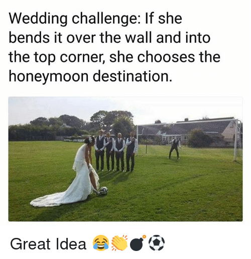 Honeymoon, Memes, and Wedding: Wedding challenge: If she  bends it over the wall and into  the top corner, she chooses the  honeymoon destination. Great Idea 😂👏💣⚽️