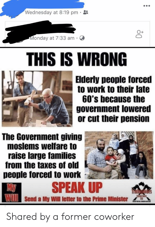 Old People, Taxes, and Work: Wednesday at 8:19 pm .  Monday at 7:33 am O  THIS IS WRONG  Elderly people forced  to work to their late  60's because the  government lowered  or cut their pension  The Government giving  moslems welfare to  raise large families  from the taxes of old  people forced to work  SPEAK UP  WSend a My Will letter to the Prime Minister Shared by a former coworker