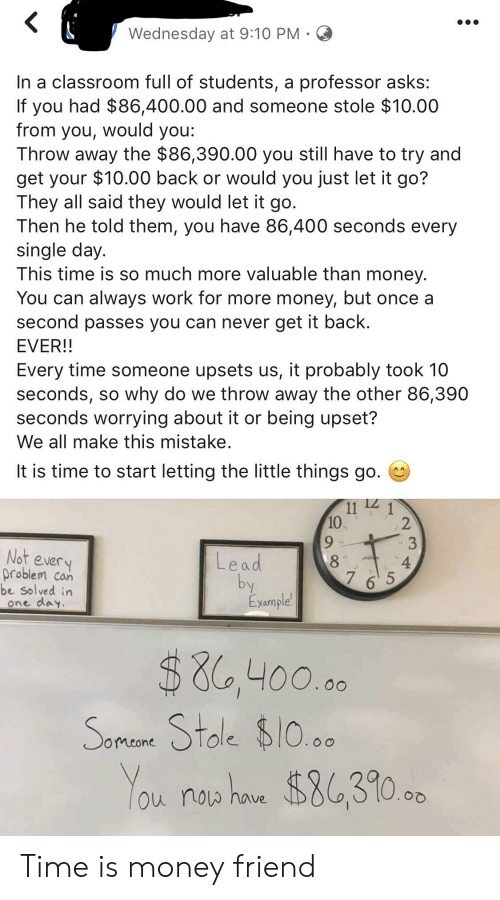 Money, Work, and Classroom: Wednesday at 9:10 PM C  In a classroom full of students, a professor asks:  If you had $86,400.00 and someone stole $10.00  from you, would you:  Throw away the $86,390.00 you still have to try and  get your $10.00 back or would you just let it go?  They all said they would let it go.  Then he told them, you have 86,400 seconds every  single day.  This time is so much more valuable than money.  You can always work for more money, but once a  second passes you can never get it back  EVER!!  Every time someone upsets us, it probably took 10  seconds, so why do we throw away the other 86,390  seconds worrying about it or being upset?  We all make this mistake.  It is time to start letting the little things go.  10  9  8  2  Not every  problem can  be solved in  one davy  4  Le a d  bv  7 6 5  xample  $8,400,oa  Ole  omeone  ou nou have Time is money friend