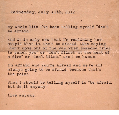 "Fire, Life, and Heat: Wednesday, July 1lth, 2012  My whole life I've been telling myself ""don't  be afraid.""  And it is only now that I'm realizing how  stupid that is. Don't be afraid. Like saying  ""don't move out of the way when someone tries  to punch you"" or ""don't flinch at the heat of  a fire"" or ""don't blink."" Don't be human.  I'm afraid and you're afraid and we're all  always going to be afraid, because that's  the point.  What I should be telling myself is ""be afraid,  but do it anyway.""  Live anyway"