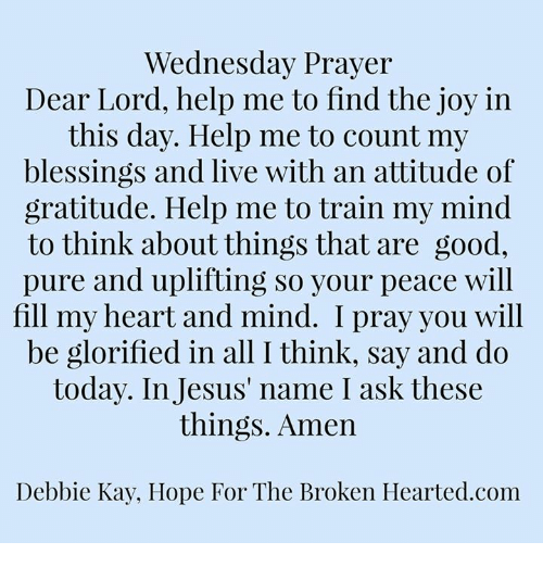 Memes, 🤖, and Joy: Wednesday Prayer  Dear Lord, help me to find the joy in  this day. Help me to count my  blessings and live with an attitude of  gratitude. Help me to train my mind  to think aboutthings that are good,  pure and uplifting so your peace will  fill my heart and mind. I pray you will  be glorified in all I think, say and do  today. In Jesus name ask these  things. Amen  Debbie Kay, Hope For The Broken Hearted. com