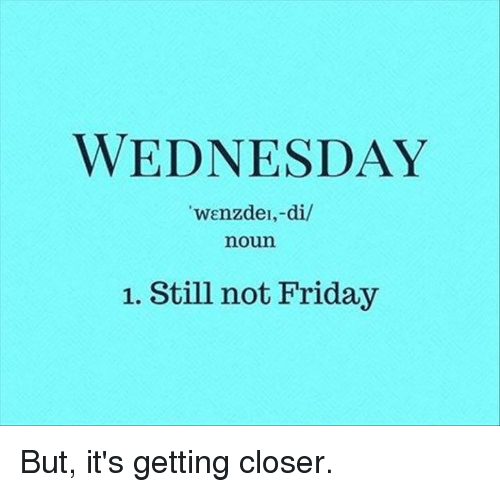 """Memes, 🤖, and Closer: WEDNESDAY  """"wenzdel,-di/  noun  1. Still not Friday But, it's getting closer."""