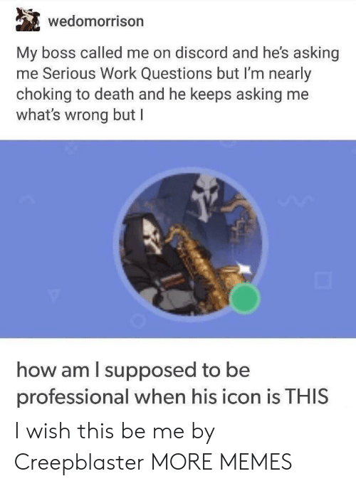 Dank, Memes, and Target: wedomorrison  My boss called me on discord and he's asking  me Serious Work Questions but I'm nearly  choking to death and he keeps asking me  what's wrong but I  how am l supposed to be  professional when his icon is THIS I wish this be me by Creepblaster MORE MEMES