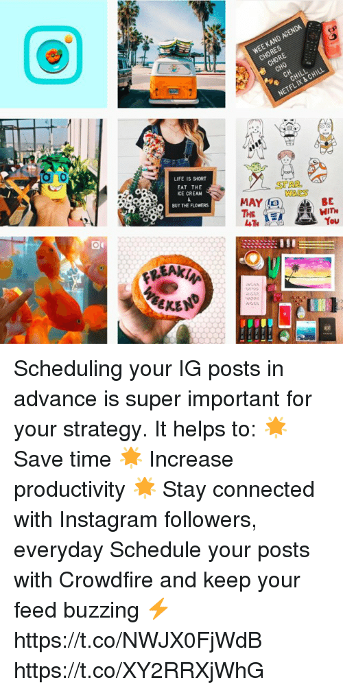 Chill, Instagram, and Life: WEE KAND AGENDA  CHORES  CHORE  CHO  CHILL  NETFL IX & CHILL  LIFE IS SHORT  EAT THE  ICE CREAM  BUY THE FLOWERS  STAL  WAKS  BE Scheduling your IG posts in advance is super important for your strategy. It helps to:  🌟 Save time 🌟 Increase productivity 🌟 Stay connected with Instagram followers, everyday  Schedule your posts with Crowdfire and keep your feed buzzing ⚡️ https://t.co/NWJX0FjWdB https://t.co/XY2RRXjWhG