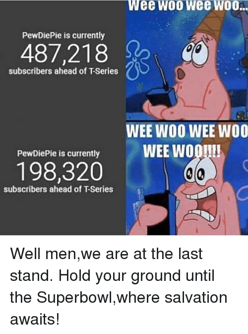 Wee, Superbowl, and The Last Stand: Wee wo0 wee WOO.  PewDiePie is currently  487,218  subscribers ahead of T-Series  WEE WOO WEE WOO  WEE WOO!!!  PewDiePie is currently  198,320  subscribers ahead of T-Series