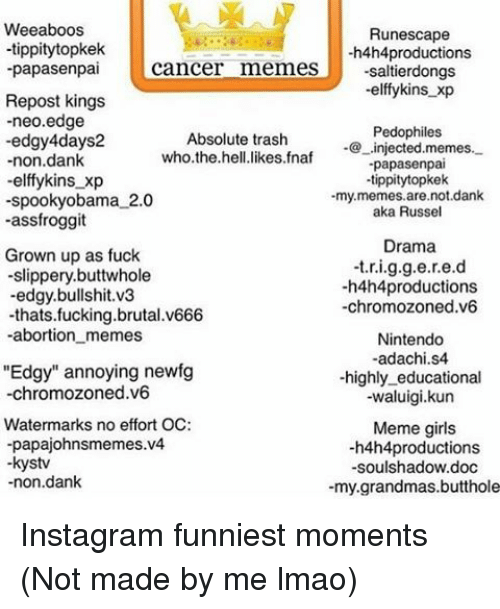 """Dank, Fucking, and Girls: Weeaboos  Runescape  -tippitytopkek  -h4h4productions  cancer memes  -saltierdongs  -papasenpai  -elffykins xpo  Repost kings  neo edge  Pedophiles  Absolute trash  -edgy 4days2  G@Linjected.memes.-  who the hell likes fnaf  -non dank  -papasenpai  elffykins xp  -tippitytopkek  -my memes are not dank  -spooky obama 2.0  aka Russel  -assfroggit  Drama  Grown up as fuck  -t.r.i.g.g.e.r.e.d  -slippery.buttwhole  -h4h4productions  -edgy bullshit v3  -chromozoned.v6  -thats.fucking.brutal. v666  -abortion memes  Nintendo  -adachi.s4  """"Edgy"""" annoying newfg  -highly educational  -chromozoned.v6  -waluigi kun  Watermarks no effort OC:  Meme girls  papajohnsmemes.v4  -h4h4productions  kystv  -soulshadow.doc  -non dank  my grandmas butthole Instagram funniest moments (Not made by me lmao)"""