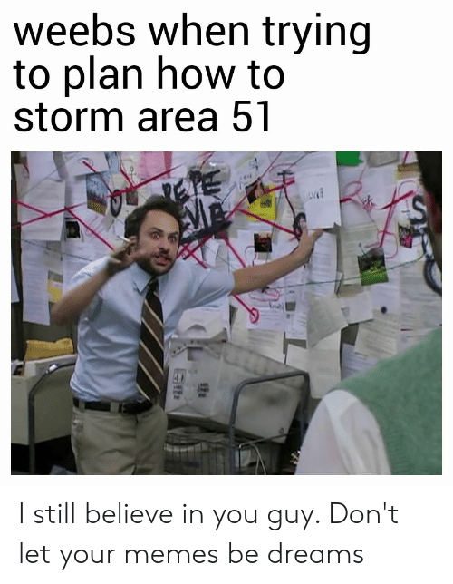 Memes, Reddit, and How To: weebs when trying  to plan how to  storm area 51 I still believe in you guy. Don't let your memes be dreams