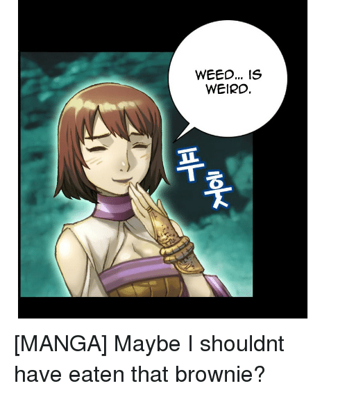 Weed, Weird, and Manga: WEED... IS  WEIRD, [MANGA] Maybe I shouldnt have eaten that brownie?