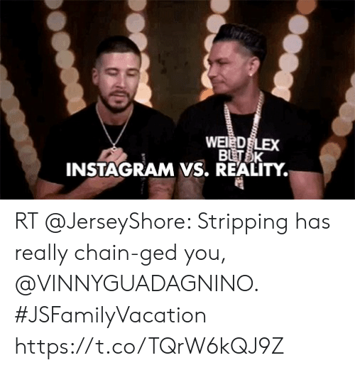Instagram, Memes, and Weed: WEED LEX  BUTSK  INSTAGRAM VS. REALITY. RT @JerseyShore: Stripping has really chain-ged you, @VINNYGUADAGNINO. #JSFamilyVacation https://t.co/TQrW6kQJ9Z