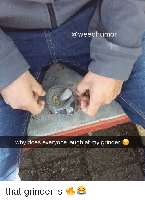Weed, Marijuana, and Grinder: @weedhumor  why does everyone laugh at my grinder that grinder is 🔥😂