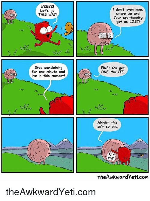 Bad, Memes, and Lost: WEEEE!  Let's go  THIS WAY!  Stop complaining  for one minute and  live in this moment!  I don't even know  where we are!  your spontaneity  got us LOST!  FINE! you get  ONE MINUTE.  Alright this  isn't so bad.  PAT  PAT  the Awkwardyeti com theAwkwardYeti.com