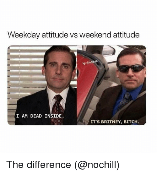 Bitch, Memes, and Attitude: Weekday attitude vs weekend attitude  lg: @nochill  I AM DEAD INSIDE.  ITS BRITNEY, BITCH The difference (@nochill)