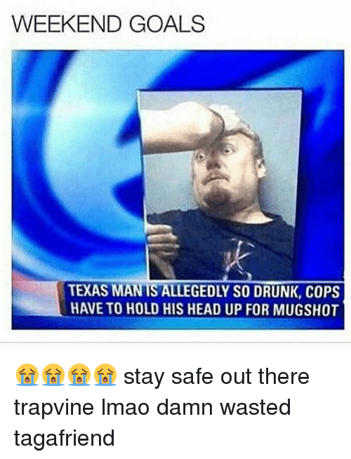 Drunk, Goals, and Head: WEEKEND GOALS  TEXAS MANTS ALLEGEDLY SO DRUNK, COPS  HAVETO HOLD HIS HEAD UP FOR MUGSHOT 😭😭😭😭 stay safe out there trapvine lmao damn wasted tagafriend
