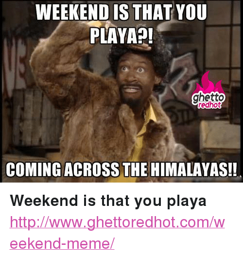 "Ghetto, Meme, and Http: WEEKEND IS THAT YOU  PLAYAP!  ghetto  redhot  COMING ACROSS THE HIMALAYAS!! <p><strong>Weekend is that you playa</strong></p><p><a href=""http://www.ghettoredhot.com/weekend-meme/"">http://www.ghettoredhot.com/weekend-meme/</a></p>"