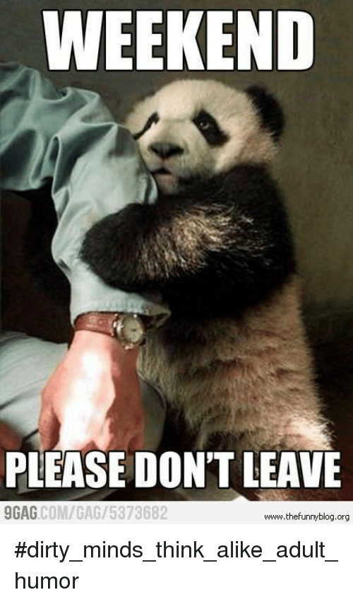 9gag, Memes, and Dirty: WEEKEND PLEASE DON'T LEAVE 9GAG COM/
