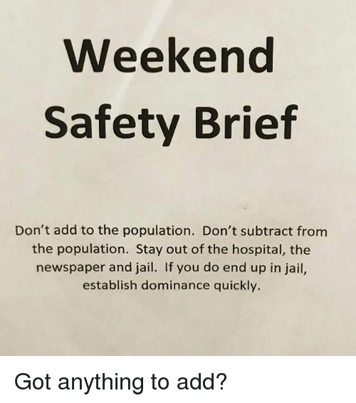 Jail, Memes, and Hospital: Weekend  Safety Brief  Don't add to the population. Don't subtract from  the population. Stay out of the hospital, the  newspaper and jail. If you do end up in jail,  establish dominance quickly. Got anything to add?