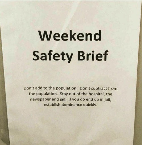 Dank, Jail, and Hospital: Weekend  Safety Brief  Don't add to the population. Don't subtract from  the population. Stay out of the hospital, the  newspaper and jail. If you do end up in jail,  establish dominance quickly