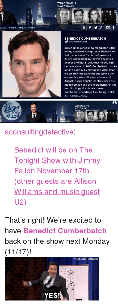 """Gif, Jimmy Fallon, and Music: WEEKNIGHTS  11:35/10:35C  FRI 11/14  BENEDICT  SEBASTIAN  MANISCALCO  UMBERBATC  H ALLISONWILLİAMSU2  GAMES   GUESTS   ABOUT   TICKETS  BENEDICT CUMBERBATCH  У #FallonTonight  British actor Benedict Cumberbatch is the  Emmy Award-winning star of Sherlock. He  first made waves for his performance in  2007's Atonement, but it was becoming  Sherlock Holmes in 2010 that helped him  become a star. In 2013, Cumberbatch broke  out in a big way by playing the villain Khan  in Star Trek Into Darkness and joining the  ensemble casts of 12 Years a Slave and  August: Osage County. He also voiced the  dragon Smaug and the necromancer in The  Hobbit trilogy. For his latest role,  Cumberbatch portrays Alan Turing in THE  IMITATION GAME.   NBC.COM  HE  TONIGHT  WEEKNIGHTS  11:35/10:35C  FRI/AMON TI  SHOW  MON 11/  STARRING  JIMMY  FALLO  SEBASTIAN  MANISCALCO  NEDICT  MBER BATCH  ALLISON WILLIAMS U2 <p><a class=""""tumblr_blog"""" href=""""http://aconsultingdetective.tumblr.com/post/102388662977/benedict-will-be-on-the-tonight-show-with-jimmy"""" target=""""_blank"""">aconsultingdetective</a>:</p> <blockquote> <p><a href=""""http://www.nbc.com/the-tonight-show/filters/guests/28741"""" target=""""_blank"""">Benedict will be on The Tonight Show with Jimmy Fallon November 17th (other guests are Allison Williams and music guest U2)</a></p> </blockquote> <p>That&rsquo;s right! We&rsquo;re excited to have<a href=""""http://www.nbc.com/the-tonight-show/filters/guests/28741"""" target=""""_blank""""><strong> Benedict Cumberbatch</strong></a> back on the show next Monday (11/17)!<img alt="""""""" src=""""https://78.media.tumblr.com/ee9f9514ebdea8536c9fa2d806bb67d3/tumblr_n9xwhzhjIX1tv4k5po1_400.gif""""/></p>"""