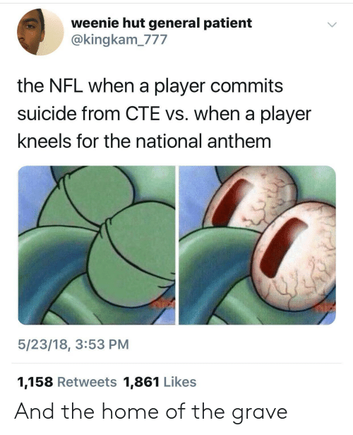 Nfl, National Anthem, and Home: weenie hut general patient  @kingkam_777  the NFL when a player commits  suicide from CTE vs. when a player  kneels for the national anthem  5/23/18, 3:53 PM  1,158 Retweets 1,861 Likes And the home of the grave