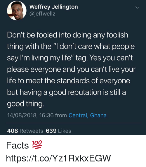 """Facts, Life, and Ghana: Weffrey Jellingtorn  @jeffwell:z  Don't be fooled into doing any foolish  thing with the """"l don't care what people  Say I'm living my life tag. Yes you can't  please everyone and you can't live your  life to meet the standards of everyone  but having a good reputation is still a  good thing  14/08/2018, 16:36 from Central, Ghana  408 Retweets639 Likes Facts 💯 https://t.co/Yz1RxkxEGW"""