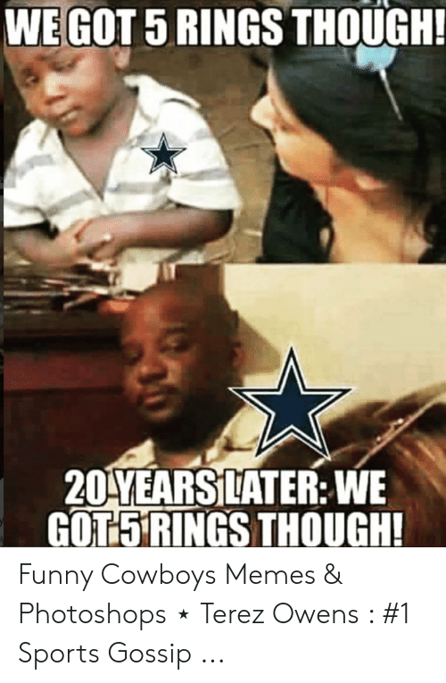 Dallas Cowboys, Funny, and Memes: WEGOT 5 RINGS THOUGH!  2DYEARSİLATER: WE  GOTSRINGS THOUGH! Funny Cowboys Memes & Photoshops ⋆ Terez Owens : #1 Sports Gossip ...