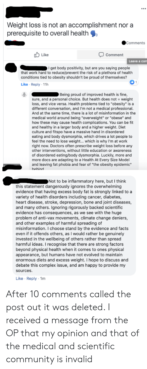 """Community, Complex, and Facts: Weight loss is not an accomplishment nor a  prerequisite to overall health  Comments  Like  Comment  Leave a com  I get body positivity, but are you saying people  that work hard to reduce/prevent the risk of a plethora of health  conditions tied to obesity shouldn't be proud of themselves?  Like Reply 11h  Being proud of improved health is fine,  sure, and a personal choice. But health does not = weight  loss, and vice versa. Health problems tied to """"obesity"""" is a  different conversation, and I'm not a medical professional  isinformation in the  And at the same time, there is a lot of  medical world around being """"overweight"""" or """"obese"""" and  how these may cause health complications. You can be fit  and healthy in a larger body and a higher weight. Diet  culture and fitspo have a massive hand in disordered  eating and body dysmorphia, which drives a lot people to  feel the need to lose weight... which is why I'm at work  right now. Doctors often prescribe weight loss before any  other interventions, without little education or awareness  of disordered eating/body dysmorphia. Luckily, more and  more docs are adapting to a Health At Every Size Model  and leaving fat phobia and fear of """"the obesity epidemic""""  behind  Not to be inflammatory here, but I think  this statement dangerously ignores the overwhelming  evidence that having excess body fat is strongly linked to a  variety of health disorders including cancer, diabetes,  heart disease, stroke, depression, bone and joint diseases,  and many others. Ignoring rigorously backed scientific  evidence has consequences, as we see with the huge  problem of anti-vax movements, climate change deniers,  and other examples of harmful spreading of  misinformation. I choose stand by the evidence and facts  even if it offends others, as I would rather be genuinely  invested in the wellbeing of others rather than spread  harmful ideas. I recognise that there are strong factors  beyond physical health"""