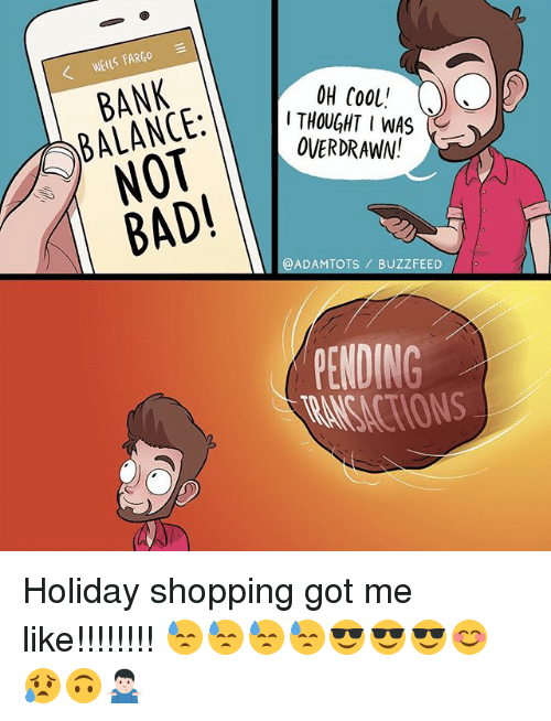 Bad, Memes, and Shopping: WEILS FARGO  BANK  BALANCE:  NOT  BAD!  OH COoL!  THOUGHT IWAS  OVERDRAWN!  @ADAMTOTS BUZZFEED  PENDING Holiday shopping got me like!!!!!!!! 😓😓😓😓😎😎😎😊😥🙃🤷🏻♂️
