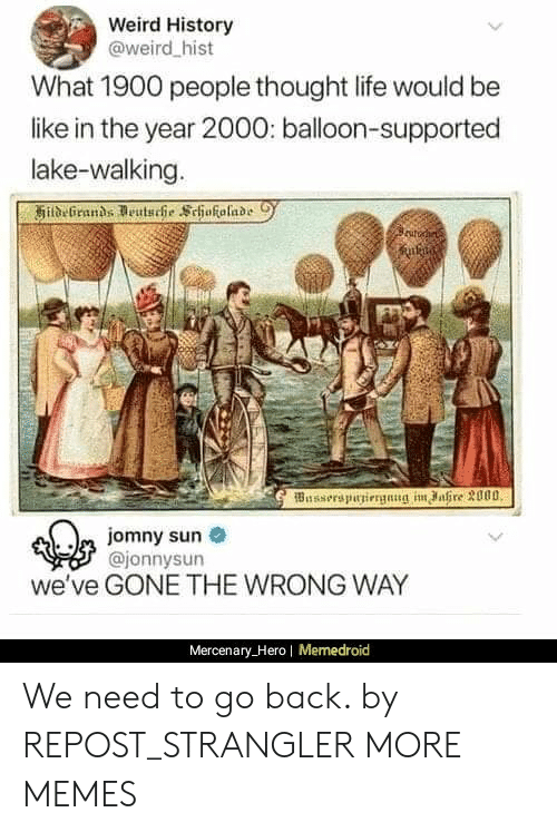 Be Like, Dank, and Life: Weird History  @weird hist  What 1900 people thought life would be  like in the year 2000: balloon-supported  lake-walking.  Busserspuniergnng im ahre 3000  m jomny sun  @jonnysun  we've GONE THE WRONG WAY  Mercenary_Hero| Memedroid We need to go back. by REPOST_STRANGLER MORE MEMES