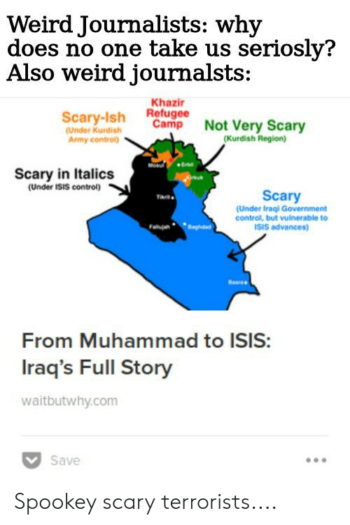 Isis, Reddit, and Weird: Weird Journalists: why  does no one take us seriosly?  Also weird journalsts:  Khazir  Refugee  Cam  Scary-Ish eh Not Very Scary  (Under Kurdishmp  Army contol  (Kurdish Region)  Scary in Italics  (Under ISIS control)  Scary  (Under Iraqi Government  control, but vulnerable to  ISIS advances)  From Muhammad to ISIS:  Iraq's Full Story  waitbutwhy.com  Save Spookey scary terrorists....